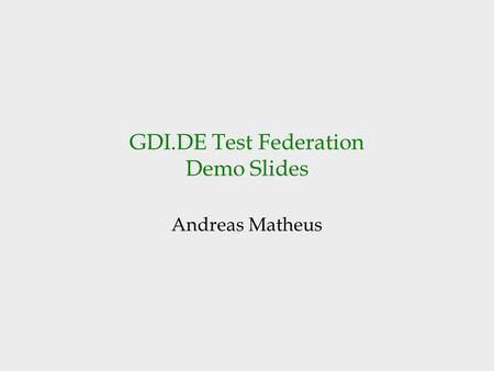 GDI.DE Test Federation Demo Slides Andreas Matheus.