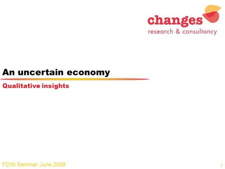 An uncertain economy FDIN Seminar June 2008 Qualitative insights 1.