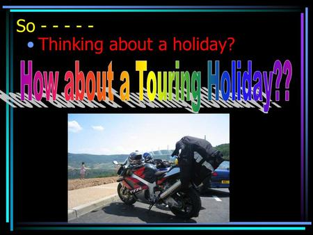 So - - - - - Thinking about a holiday?. Are you the type that likes a thrash?