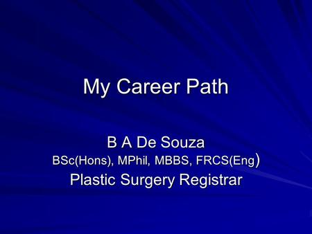 My Career Path B A De Souza BSc(Hons), MPhil, MBBS, FRCS(Eng ) Plastic Surgery Registrar.