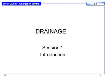 WASH Cluster – Emergency Training DR DR1 1 DRAINAGE Session 1 Introduction.