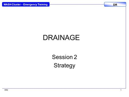 WASH Cluster – Emergency Training DR DR2 1 DRAINAGE Session 2 Strategy.