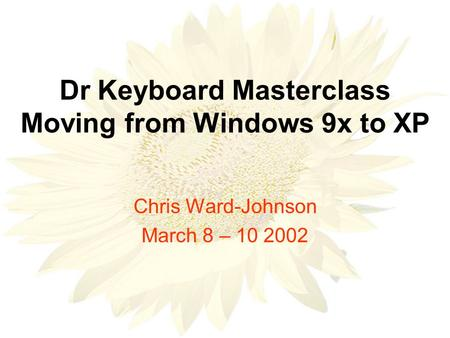 Dr Keyboard Masterclass Moving from Windows 9x to XP Chris Ward-Johnson March 8 – 10 2002.