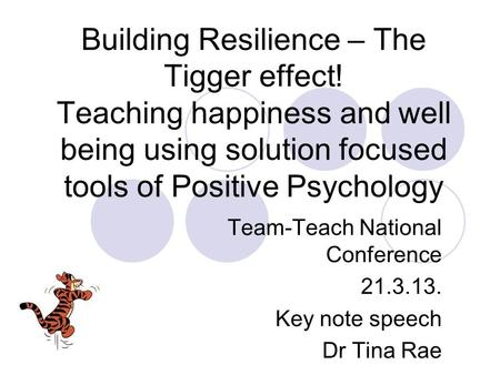 Building Resilience – The Tigger effect! Teaching happiness and well being using solution focused tools of Positive Psychology Team-Teach National Conference.