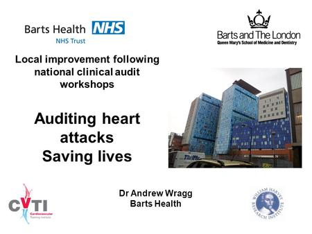Local improvement following national clinical audit workshops Auditing heart attacks Saving lives Dr Andrew Wragg Barts Health.