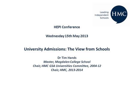 HEPI Conference Wednesday 15th May 2013 University Admissions: The View from Schools Dr Tim Hands Master, Magdalen College School Chair, HMC GSA Universities.