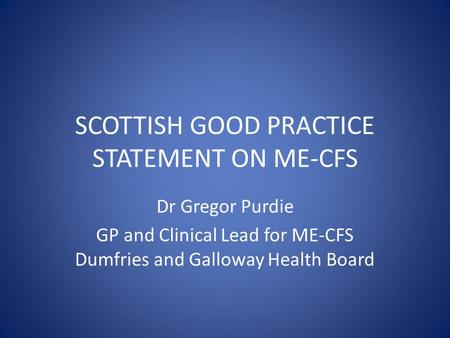 SCOTTISH GOOD PRACTICE STATEMENT ON ME-CFS Dr Gregor Purdie GP and Clinical Lead for ME-CFS Dumfries and Galloway Health Board.