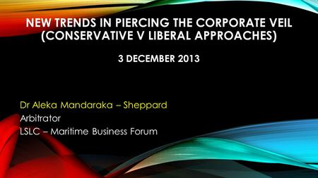 NEW TRENDS IN PIERCING THE CORPORATE VEIL (CONSERVATIVE V LIBERAL APPROACHES) 3 DECEMBER 2013 Dr Aleka Mandaraka – Sheppard Arbitrator LSLC – Maritime.