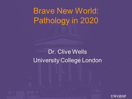 Brave New World: Pathology in 2020 Dr. Clive Wells University College London EWGBSP.