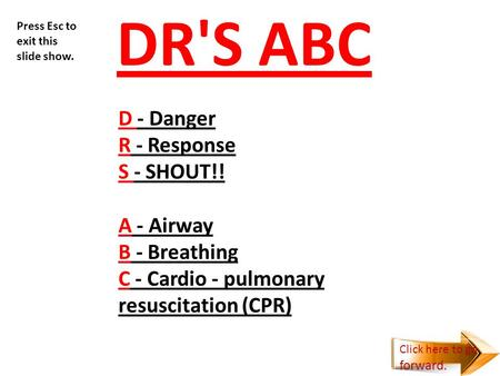 DR'S ABC D - Danger R - Response S - SHOUT!! A - Airway B - Breathing C - Cardio - pulmonary resuscitation (CPR) Press Esc to exit this slide show. Click.