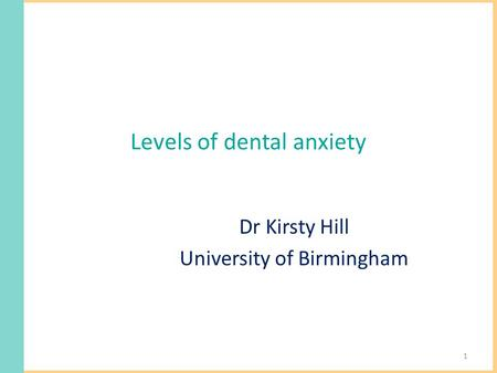 Levels of dental anxiety Dr Kirsty Hill University of Birmingham 1.