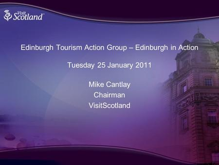 Edinburgh Tourism Action Group – Edinburgh in Action Tuesday 25 January 2011 Mike Cantlay Chairman VisitScotland.