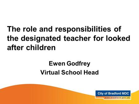 The role and responsibilities of the designated teacher for looked after children Ewen Godfrey Virtual School Head.