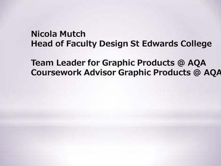 Nicola Mutch Head of Faculty Design St Edwards College Team Leader for Graphic AQA Coursework Advisor Graphic AQA.