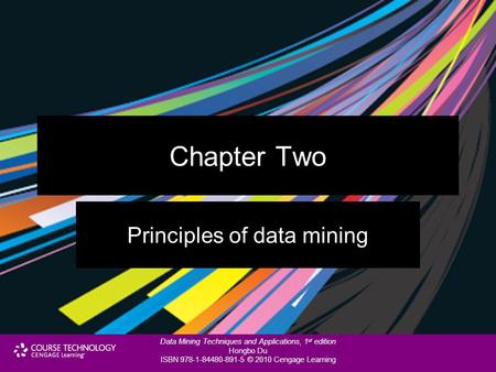Data Mining Techniques and Applications, 1 st edition Hongbo Du ISBN 978-1-84480-891-5 © 2010 Cengage Learning Chapter Two Principles of data mining.