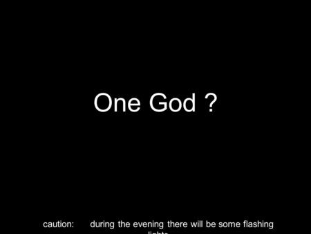 One God ? caution: during the evening there will be some flashing lights.