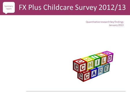 Quantitative research key findings January 2013 FX Plus Childcare Survey 2012/13 Summary report.