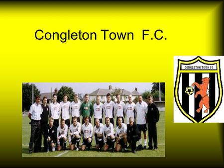 Congleton Town F.C. Congleton Town Facts In 2005 Congleton town will be adding more capacity to the ground thanks to Macclesfield town giving them their.
