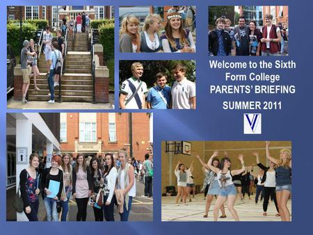 Welcome to the Sixth Form College PARENTS' BRIEFING SUMMER 2011.