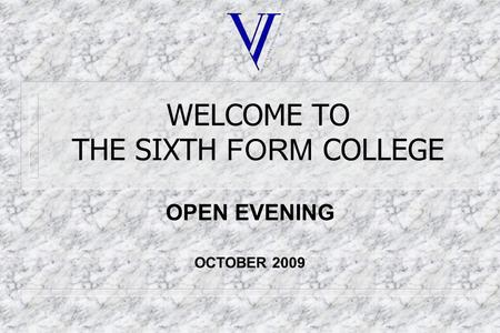 WELCOME TO THE SIXTH FORM COLLEGE OPEN EVENING OCTOBER 2009.