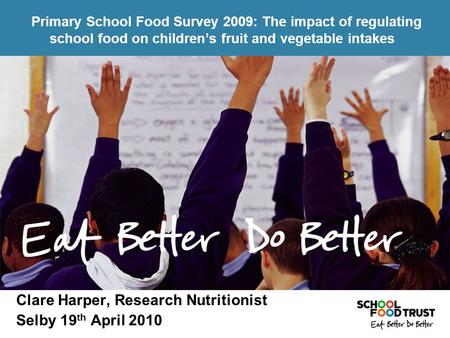 Clare Harper, Research Nutritionist Selby 19 th April 2010 Primary School Food Survey 2009: The impact of regulating school food on children's fruit and.