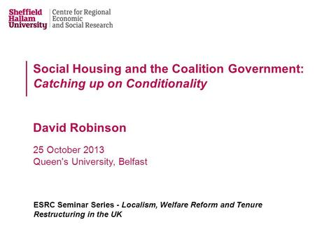Social Housing and the Coalition Government: Catching up on Conditionality David Robinson 25 October 2013 Queen's University, Belfast ESRC Seminar Series.