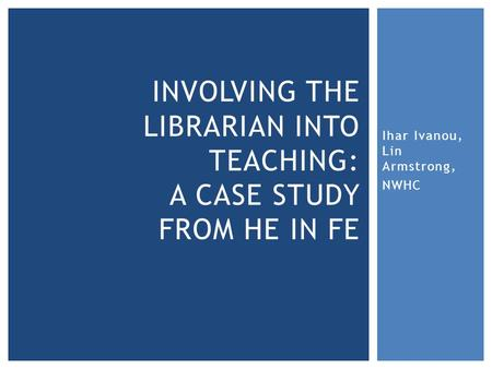 Ihar Ivanou, Lin Armstrong, NWHC INVOLVING THE LIBRARIAN INTO TEACHING: A CASE STUDY FROM HE IN FE.