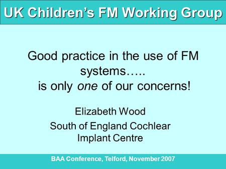 UK Children's FM Working Group BAA Conference, Telford, November 2007 Good practice in the use of FM systems….. is only one of our concerns! Elizabeth.