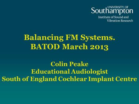Balancing FM Systems. BATOD March 2013 Colin Peake Educational Audiologist South of England Cochlear Implant Centre Introduction Welcome to the University.