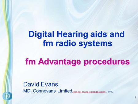 1 Digital Hearing aids and fm radio systems fm Advantage procedures David Evans, MD, Connevans Limited.{click here to jump to practical section} V 2003.2.{click.