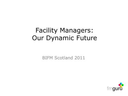 BIFM Scotland 2011 Facility Managers: Our Dynamic Future.