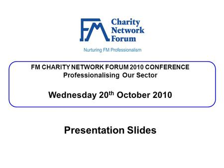 FM CHARITY NETWORK FORUM 2010 CONFERENCE Professionalising Our Sector Wednesday 20 th October 2010 Presentation Slides.