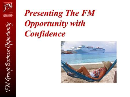 FM Group Business Opportunity Presenting The FM Opportunity with Confidence.
