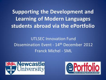 Supporting the Development and Learning of Modern Languages students abroad via the ePortfolio UTLSEC Innovation Fund Dissemination Event - 14 th December.