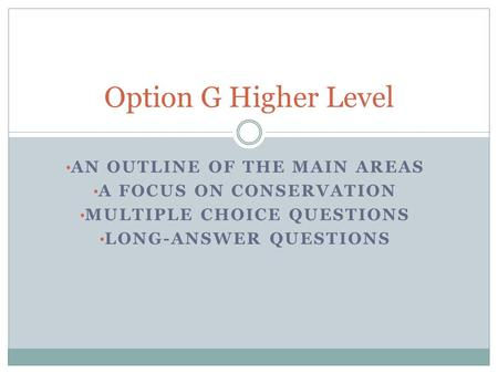 AN OUTLINE OF THE MAIN AREAS A FOCUS ON CONSERVATION MULTIPLE CHOICE QUESTIONS LONG-ANSWER QUESTIONS Option G Higher Level.
