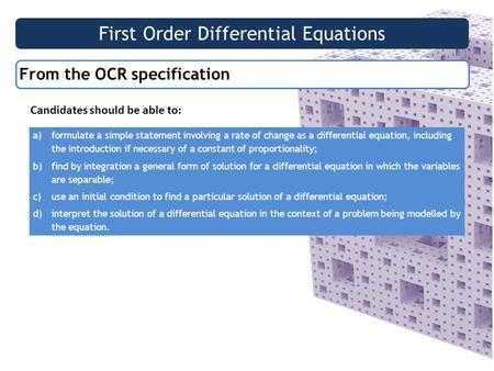 First Order Differential Equations From the OCR specification Candidates should be able to: a)formulate a simple statement involving a rate of change as.