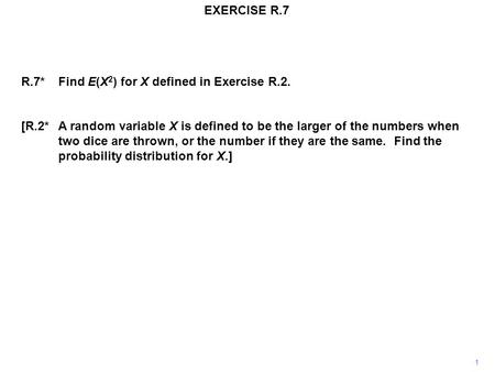 EXERCISE R.7 R.7*Find E(X 2 ) for X defined in Exercise R.2. [R.2*A random variable X is defined to be the larger of the numbers when two dice are thrown,