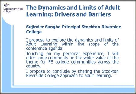 The Dynamics and Limits of Adult Learning: Drivers and Barriers Sujinder Sangha Principal Stockton Riverside College I propose to explore the dynamics.
