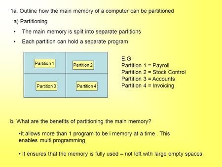 1a. Outline how the main memory of a computer can be partitioned b. What are the benefits of partitioning the main memory? It allows more than 1 program.