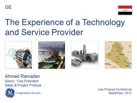 The Experience of a Technology and Service Provider GE Ahmed Ramadan Senior Vice President Sales & Project Finance Iraq Finance Conference September, 2012.