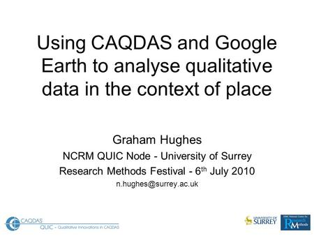 Using CAQDAS and Google Earth to analyse qualitative data in the context of place Graham Hughes NCRM QUIC Node - University of Surrey Research Methods.