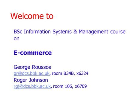 Welcome to BSc Information Systems & Management course on E-commerce George Roussos room B34B, x6324 Roger Johnson