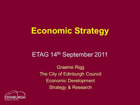 Economic Strategy ETAG 14 th September 2011 Graeme Rigg The City of Edinburgh Council Economic Development Strategy & Research.