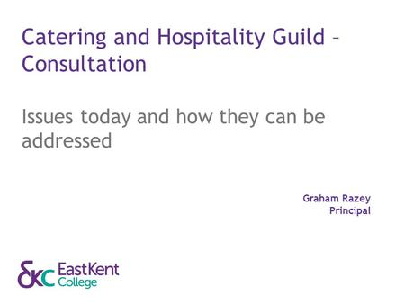 Catering and Hospitality Guild – Consultation Issues today and how they can be addressed Graham Razey Principal.