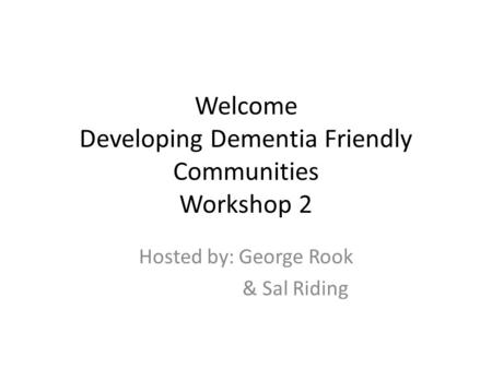 Welcome Developing Dementia Friendly Communities Workshop 2 Hosted by: George Rook & Sal Riding.