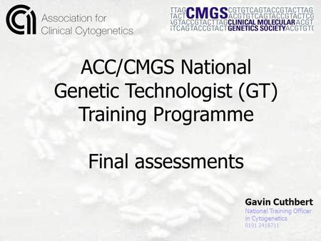 Gavin Cuthbert National Training Officer in Cytogenetics 0191 2418711 ACC/CMGS National Genetic Technologist (GT) Training Programme Final assessments.