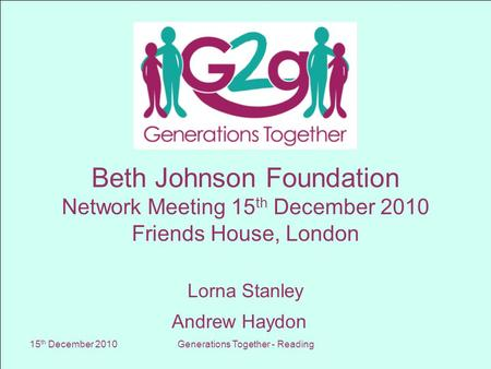 15 th December 2010Generations Together - Reading Beth Johnson Foundation Network Meeting 15 th December 2010 Friends House, London Lorna Stanley Andrew.