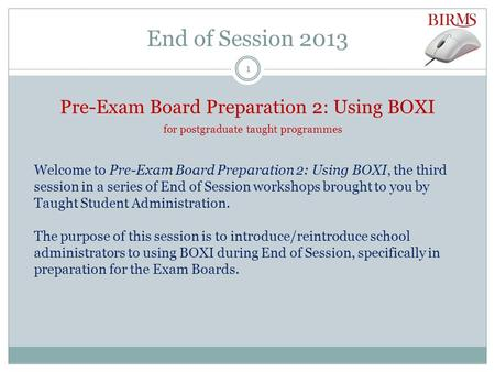 End of Session 2013 Pre-Exam Board Preparation 2: Using BOXI for postgraduate taught programmes Welcome to Pre-Exam Board Preparation 2: Using BOXI, the.
