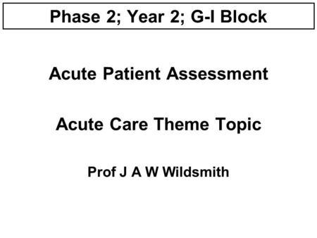Phase 2; Year 2; G-I Block Acute Patient Assessment Acute Care Theme Topic Prof J A W Wildsmith.