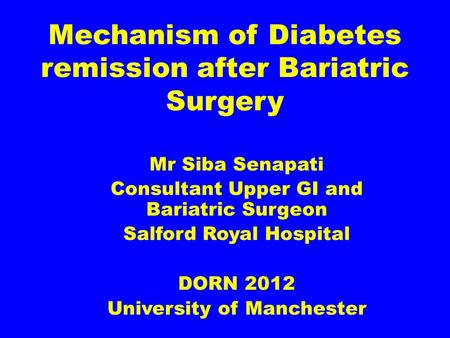 Mechanism of Diabetes remission after Bariatric Surgery Mr Siba Senapati Consultant Upper GI and Bariatric Surgeon Salford Royal Hospital DORN 2012 University.